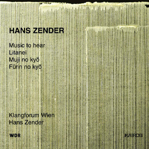 ZENDER, H.: Music to Hear / Litanei / Muji No Kyo / Furin No Kyo (Klangforum Wien, Zender)