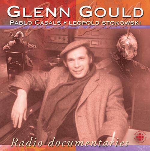 GOULD, Glenn: Radio Documentaries - Pablo Casals, Leopold Stokowski