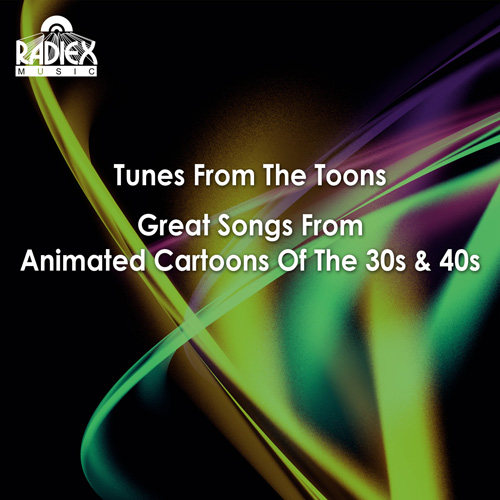 TUNES FROM THE TOONS (Great Songs from Animated Cartoons of the 30s and 40s) (1928-1940)